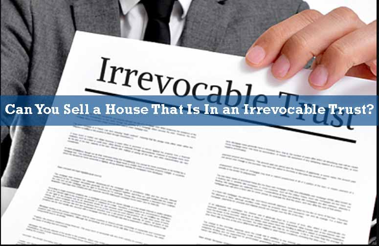 can you sell a house that is in an irrevocable trust