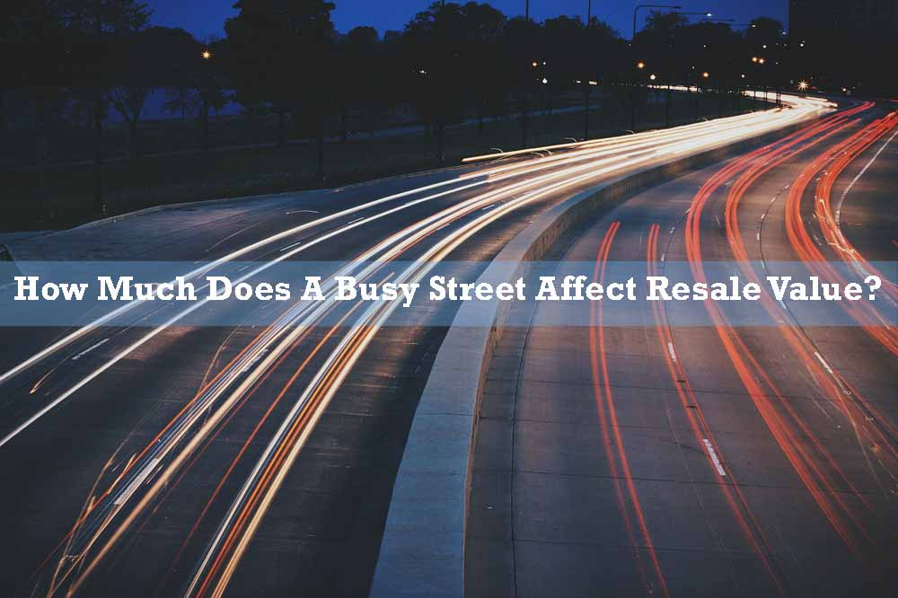 how much does a busy street affect resale value